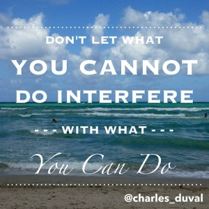 Don't let what you cannot do interfere with what you can do.